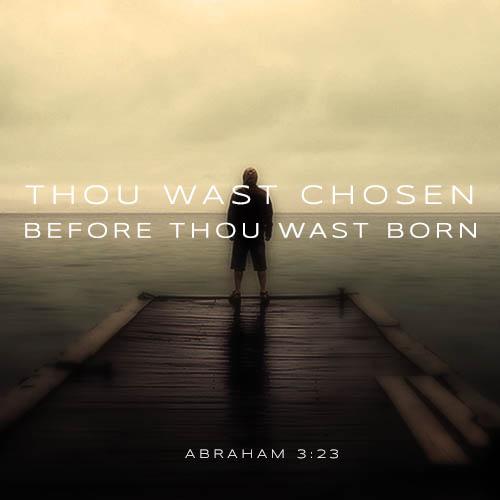 Thou was chosen thou wast born - Abraham 3:23