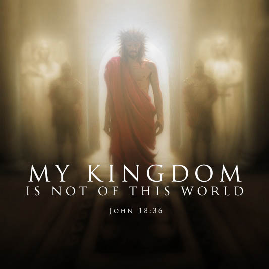 My kingdom is not of this world - John 18:36