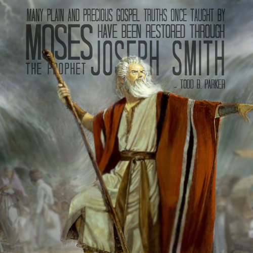 Many plain and precious gospel truths once taught by Moses have been restored through the Prophet Joseph Smith - Todd B. Parker